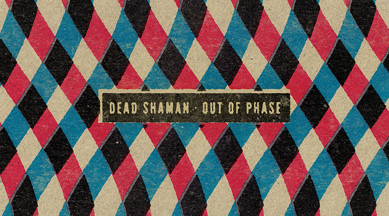 Dead Shaman 'Out Of Phase'