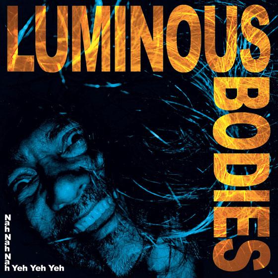 Luminous Bodies 'Nah Nah Nah Yeh Yeh Yeh'